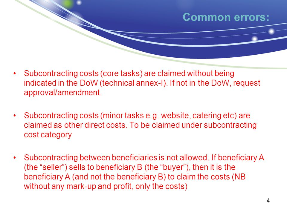 Indirect costs Common errors: ICM Actual/Simplified -IC pool includes ineligible items, -not incurred in direct relationship with the eligible DC -or already claimed as DC although the accounting system considers them as IC (depending on the characteristics of the operation in question, it is possible that some costs can be considered either direct costs or indirect costs, but no cost can be taken into account twice as a direct cost and an indirect cost.