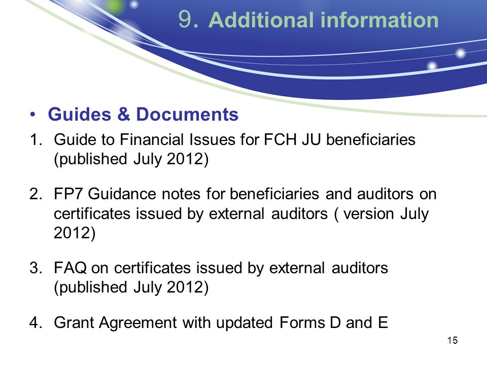 9. Additional information Guides & Documents 1.Guide to Financial Issues for FCH JU beneficiaries (published July 2012) 2.FP7 Guidance notes for benef