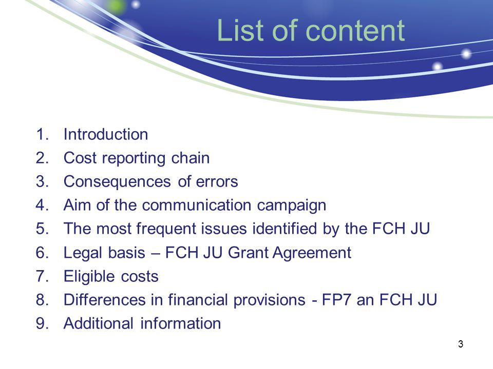 3 List of content 1.Introduction 2.Cost reporting chain 3.Consequences of errors 4.Aim of the communication campaign 5.The most frequent issues identified by the FCH JU 6.Legal basis – FCH JU Grant Agreement 7.Eligible costs 8.Differences in financial provisions - FP7 an FCH JU 9.Additional information