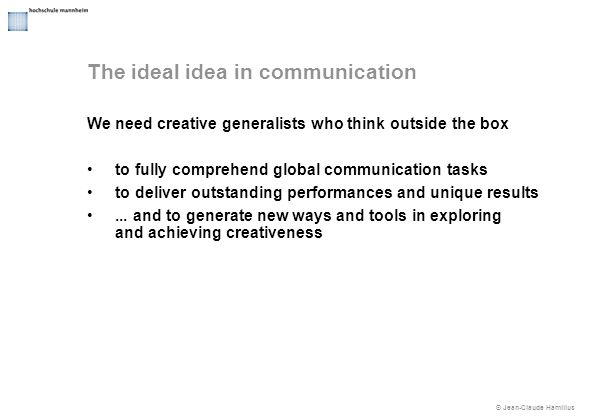 © Jean-Claude Hamilius We need creative generalists who think outside the box to fully comprehend global communication tasks to deliver outstanding performances and unique results...