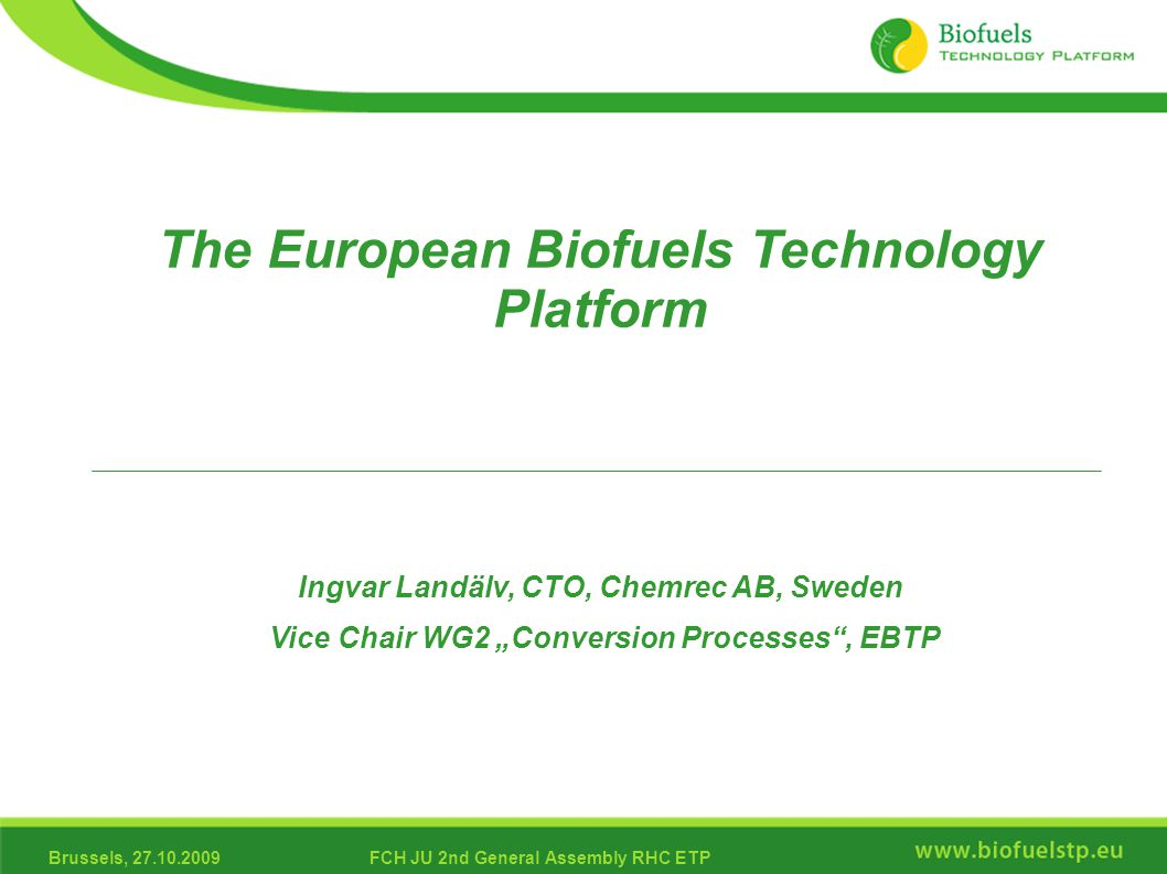 "Brussels, 27.10.2009FCH JU 2nd General Assembly RHC ETP The European Biofuels Technology Platform Ingvar Landälv, CTO, Chemrec AB, Sweden Vice Chair WG2 ""Conversion Processes , EBTP"