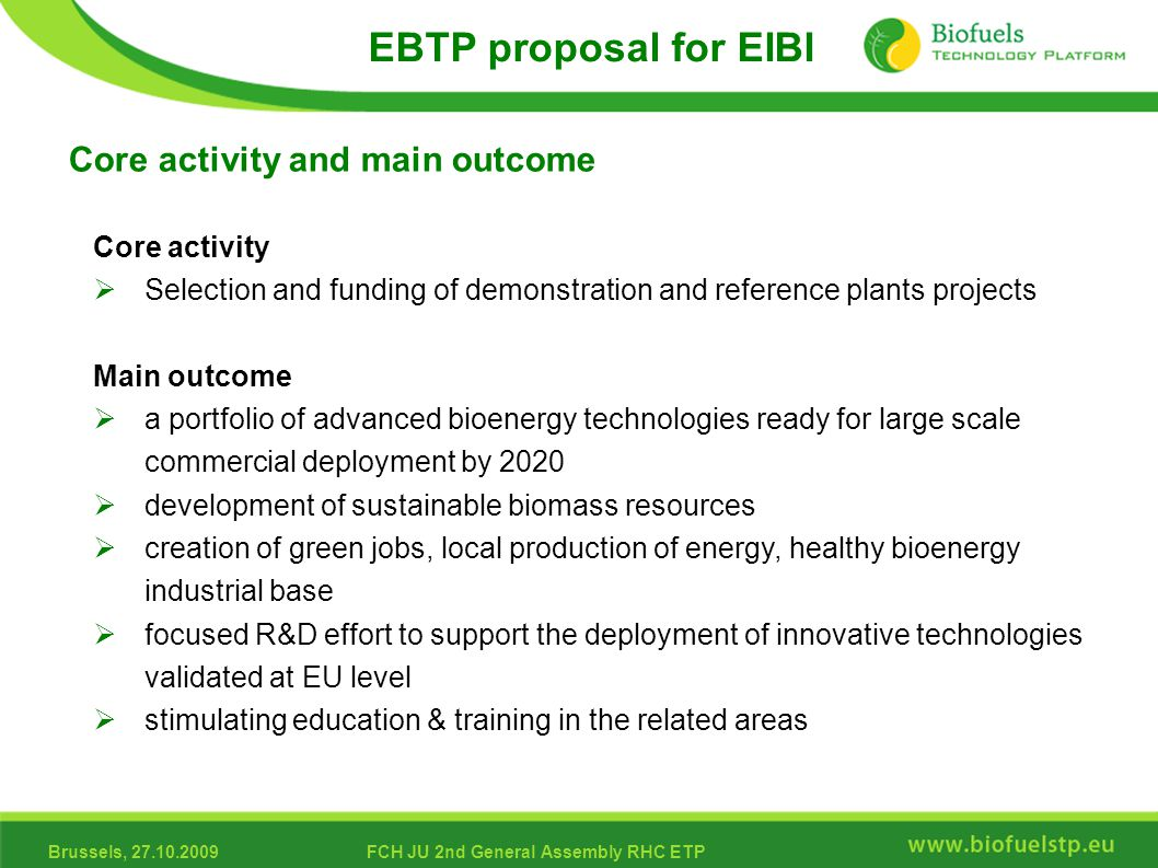 Brussels, 27.10.2009FCH JU 2nd General Assembly RHC ETP Core activity  Selection and funding of demonstration and reference plants projects Main outcome  a portfolio of advanced bioenergy technologies ready for large scale commercial deployment by 2020  development of sustainable biomass resources  creation of green jobs, local production of energy, healthy bioenergy industrial base  focused R&D effort to support the deployment of innovative technologies validated at EU level  stimulating education & training in the related areas Core activity and main outcome EBTP proposal for EIBI