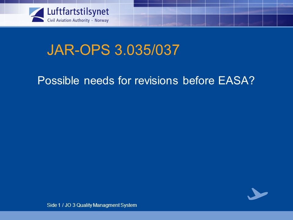 Side 1 / JO 3 Quality Managment System JAR-OPS 3.035/037 Possible needs for revisions before EASA?