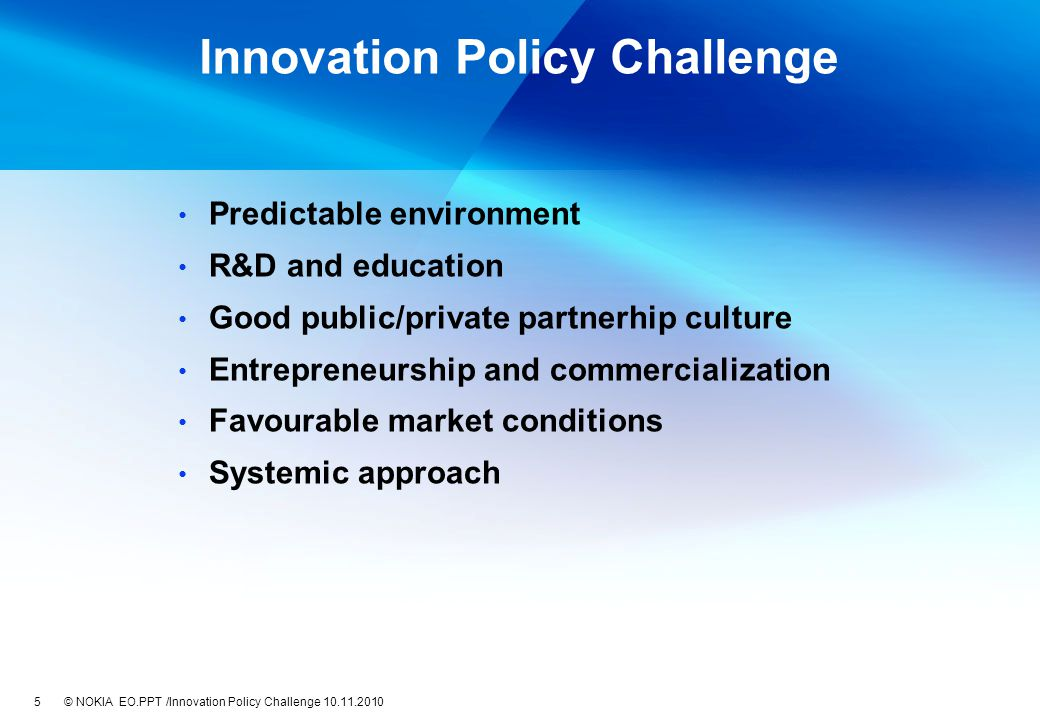 EO.PPT /Innovation Policy Challenge 10.11.2010 Innovation Policy Challenge Predictable environment R&D and education Good public/private partnerhip culture Entrepreneurship and commercialization Favourable market conditions Systemic approach 5 © NOKIA