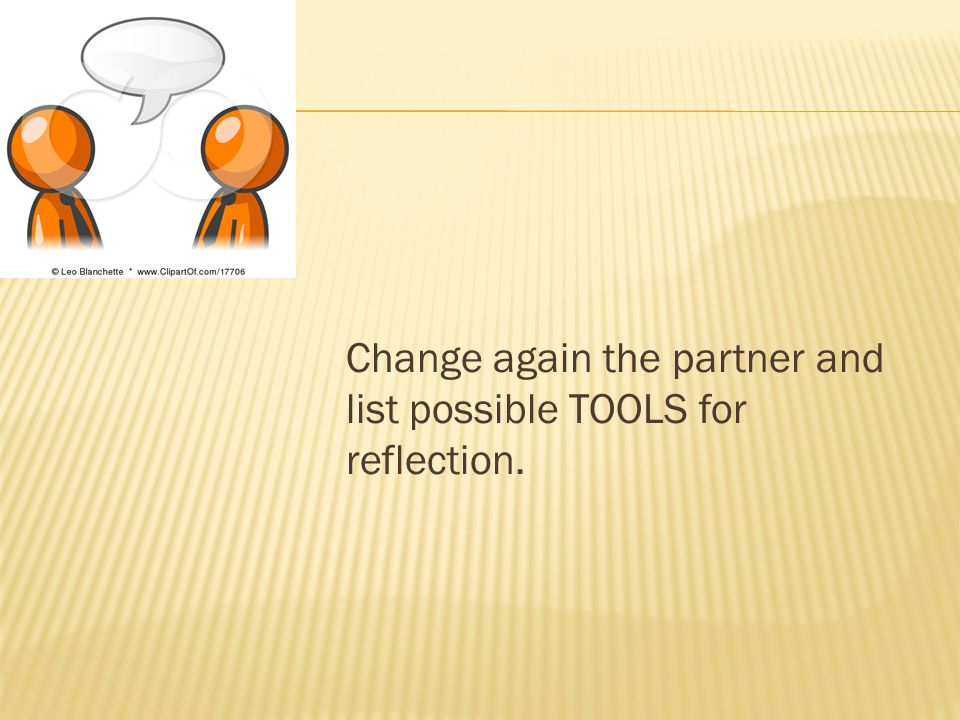 Change again the partner and list possible TOOLS for reflection.