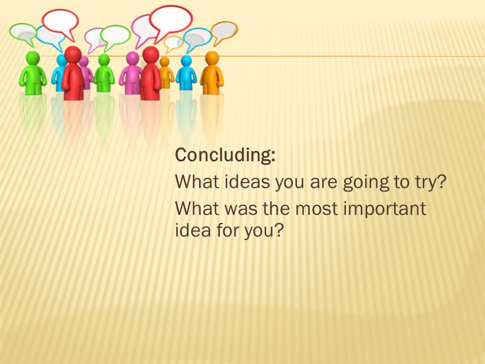 Concluding: What ideas you are going to try What was the most important idea for you