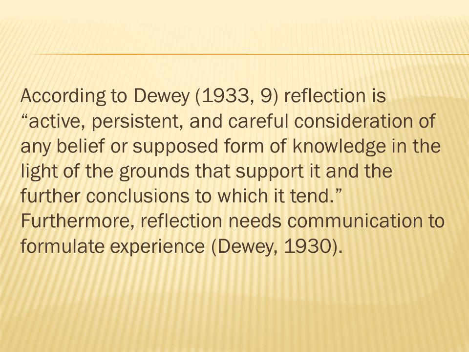 According to Dewey (1933, 9) reflection is active, persistent, and careful consideration of any belief or supposed form of knowledge in the light of the grounds that support it and the further conclusions to which it tend. Furthermore, reflection needs communication to formulate experience (Dewey, 1930).