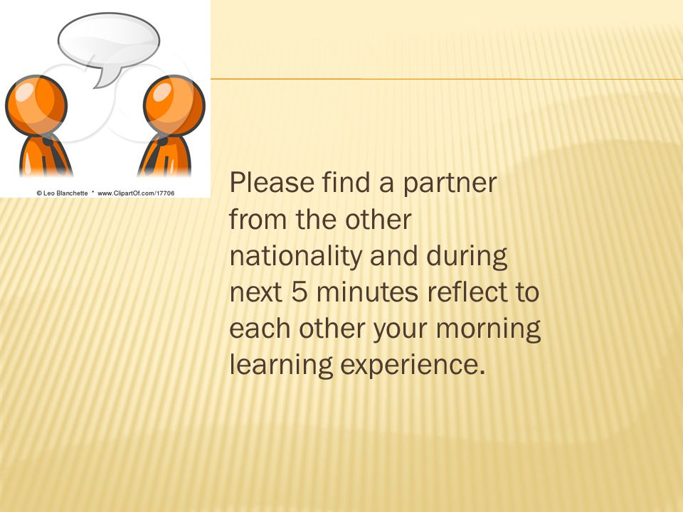 Please find a partner from the other nationality and during next 5 minutes reflect to each other your morning learning experience.