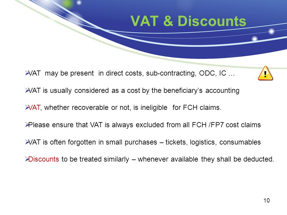 VAT & Discounts 10  VAT may be present in direct costs, sub-contracting, ODC, IC …  VAT is usually considered as a cost by the beneficiary's accounting  VAT, whether recoverable or not, is ineligible for FCH claims.