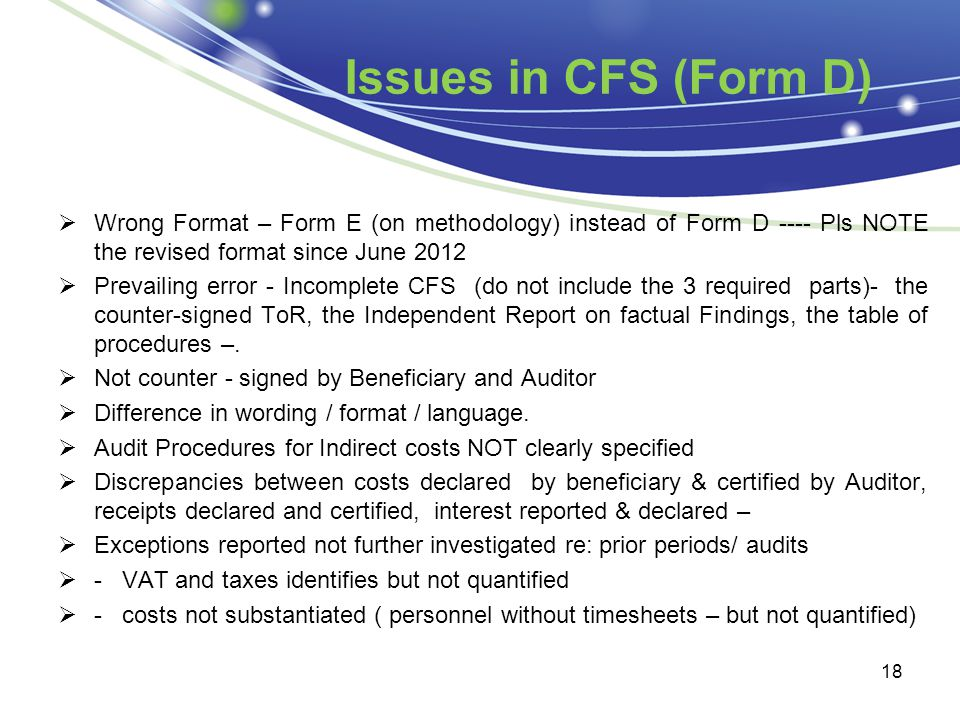 Issues in CFS (Form D)  Wrong Format – Form E (on methodology) instead of Form D ---- Pls NOTE the revised format since June 2012  Prevailing error - Incomplete CFS (do not include the 3 required parts)- the counter-signed ToR, the Independent Report on factual Findings, the table of procedures –.