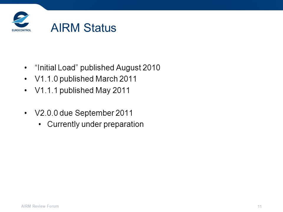 AIRM Review Forum 11 AIRM Status Initial Load published August 2010 V1.1.0 published March 2011 V1.1.1 published May 2011 V2.0.0 due September 2011 Currently under preparation
