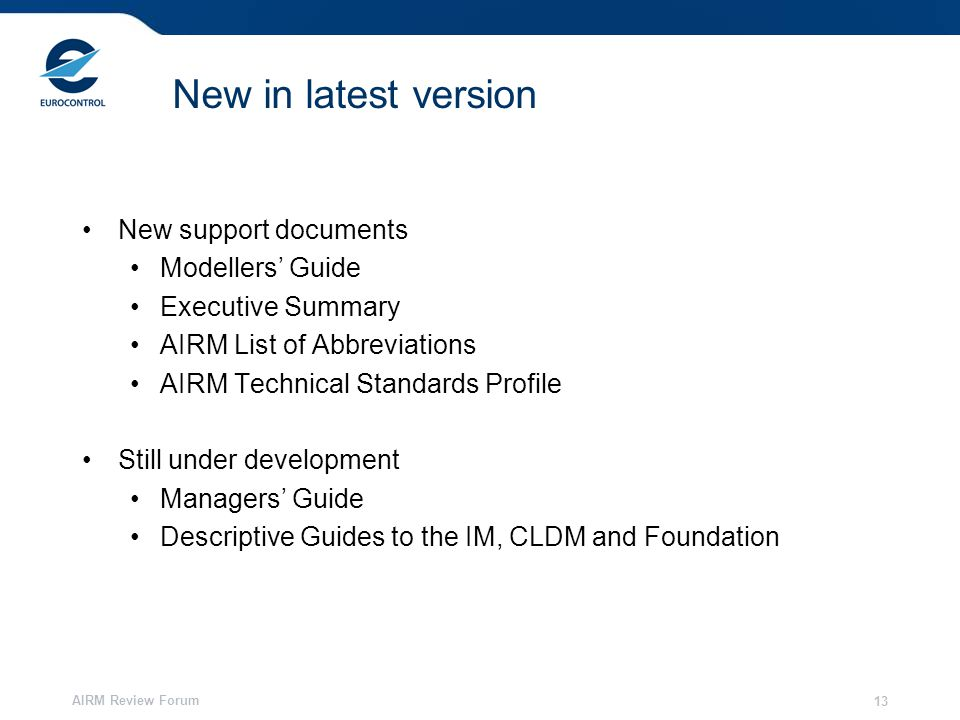 AIRM Review Forum 13 New in latest version New support documents Modellers' Guide Executive Summary AIRM List of Abbreviations AIRM Technical Standards Profile Still under development Managers' Guide Descriptive Guides to the IM, CLDM and Foundation