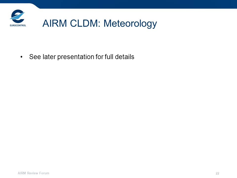 AIRM Review Forum 22 AIRM CLDM: Meteorology See later presentation for full details