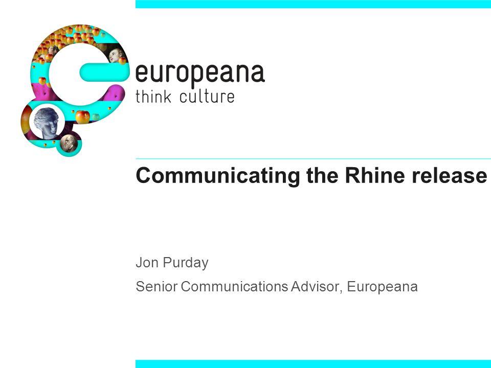 Communicating the Rhine release Jon Purday Senior Communications Advisor, Europeana