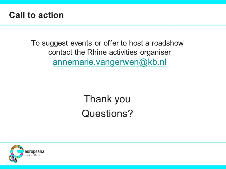 Call to action To suggest events or offer to host a roadshow contact the Rhine activities organiser annemarie.vangerwen@kb.nl annemarie.vangerwen@kb.nl Thank you Questions