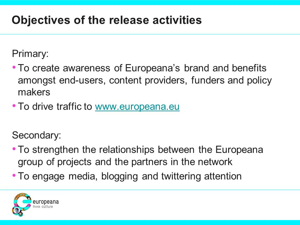 Objectives of the release activities Primary: To create awareness of Europeana's brand and benefits amongst end-users, content providers, funders and policy makers To drive traffic to www.europeana.euwww.europeana.eu Secondary: To strengthen the relationships between the Europeana group of projects and the partners in the network To engage media, blogging and twittering attention