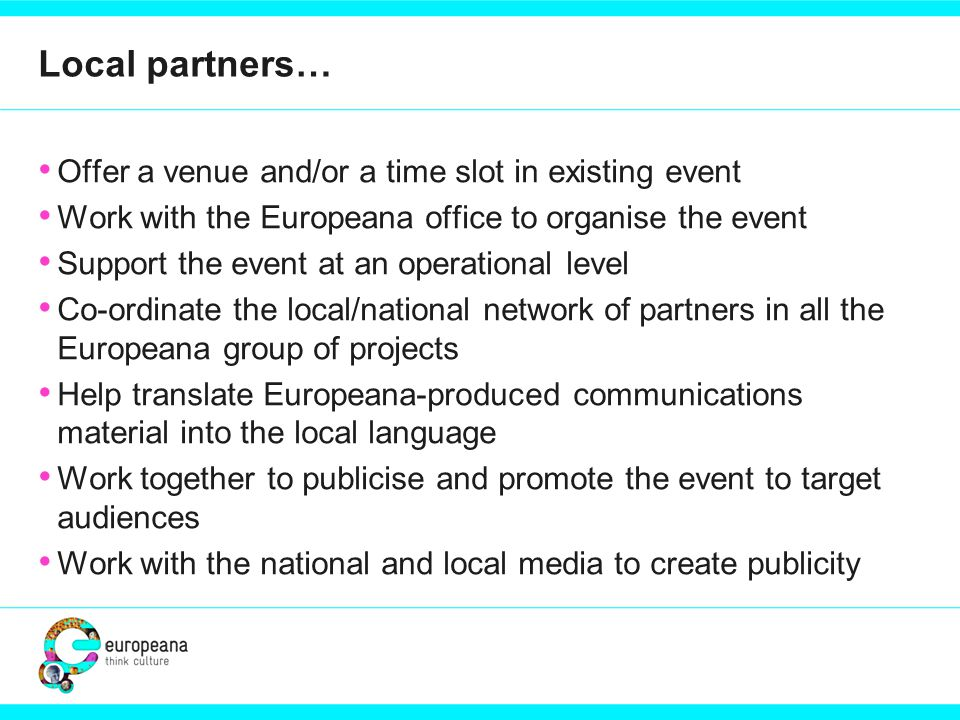 Local partners… Offer a venue and/or a time slot in existing event Work with the Europeana office to organise the event Support the event at an operational level Co-ordinate the local/national network of partners in all the Europeana group of projects Help translate Europeana-produced communications material into the local language Work together to publicise and promote the event to target audiences Work with the national and local media to create publicity