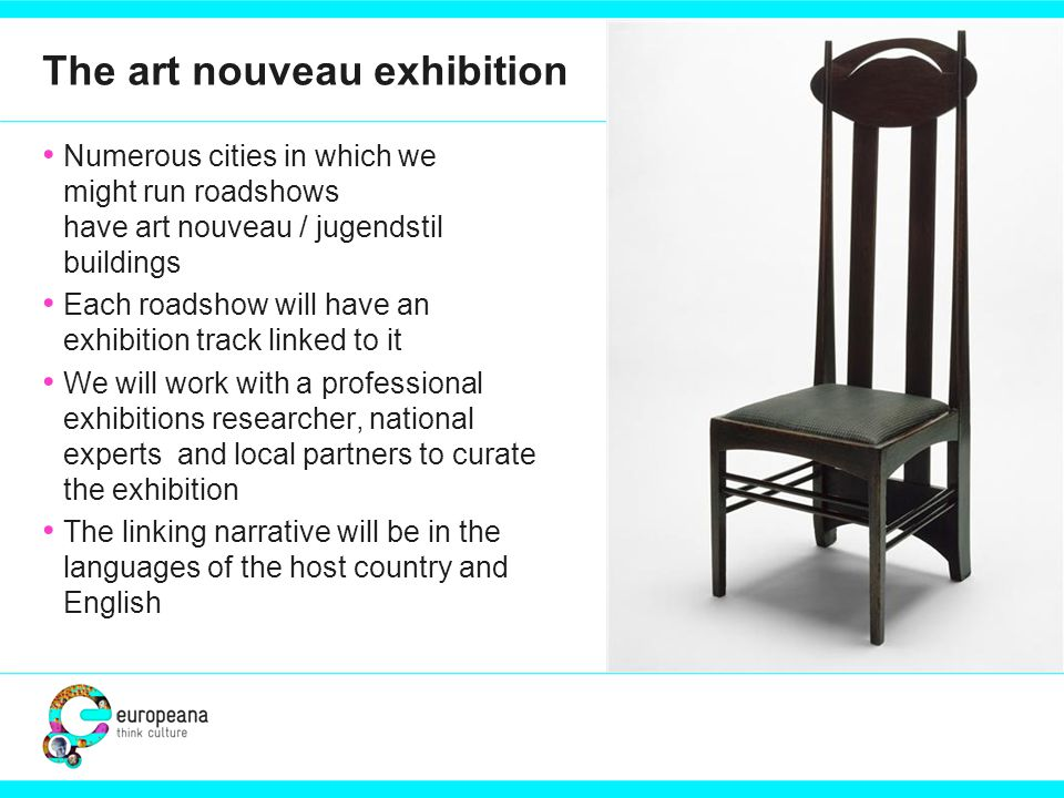 The art nouveau exhibition Numerous cities in which we might run roadshows have art nouveau / jugendstil buildings Each roadshow will have an exhibition track linked to it We will work with a professional exhibitions researcher, national experts and local partners to curate the exhibition The linking narrative will be in the languages of the host country and English