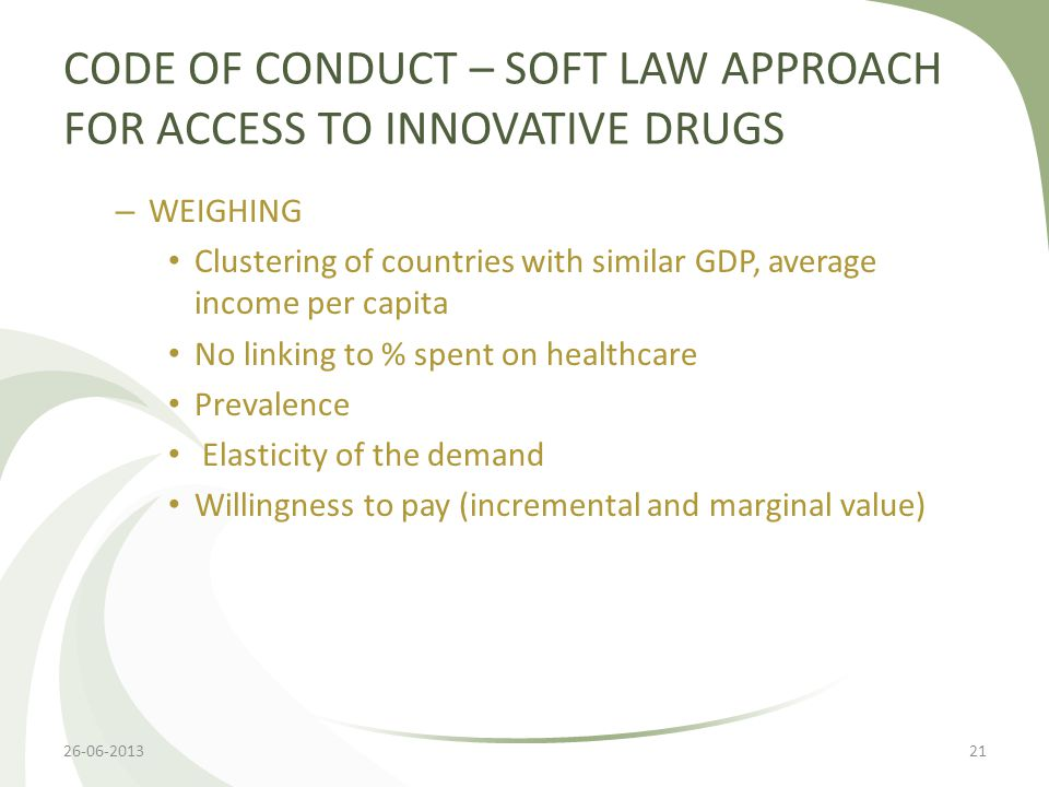 CODE OF CONDUCT – SOFT LAW APPROACH FOR ACCESS TO INNOVATIVE DRUGS – WEIGHING Clustering of countries with similar GDP, average income per capita No linking to % spent on healthcare Prevalence Elasticity of the demand Willingness to pay (incremental and marginal value) 26-06-201321