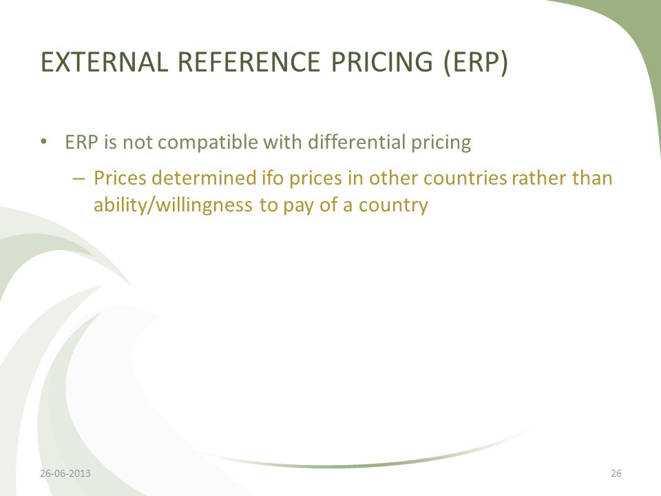 EXTERNAL REFERENCE PRICING (ERP) ERP is not compatible with differential pricing – Prices determined ifo prices in other countries rather than ability/willingness to pay of a country 26-06-201326