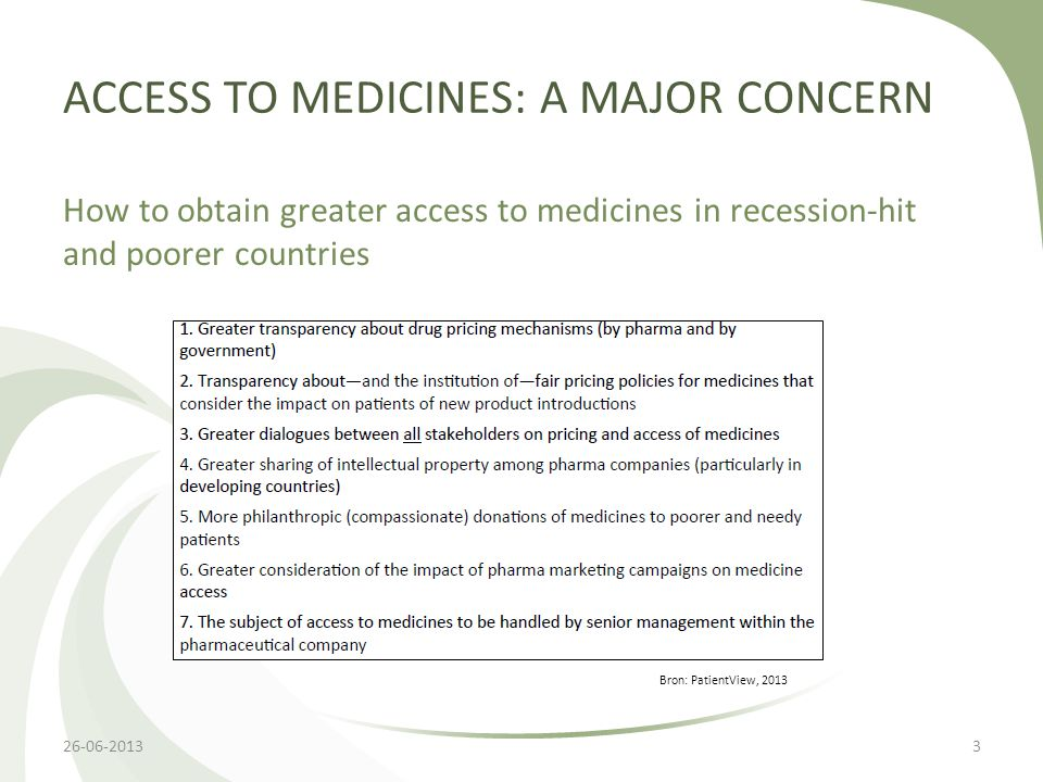 ACCESS TO MEDICINES: A MAJOR CONCERN How to obtain greater access to medicines in recession-hit and poorer countries 26-06-20133 Bron: PatientView, 2013