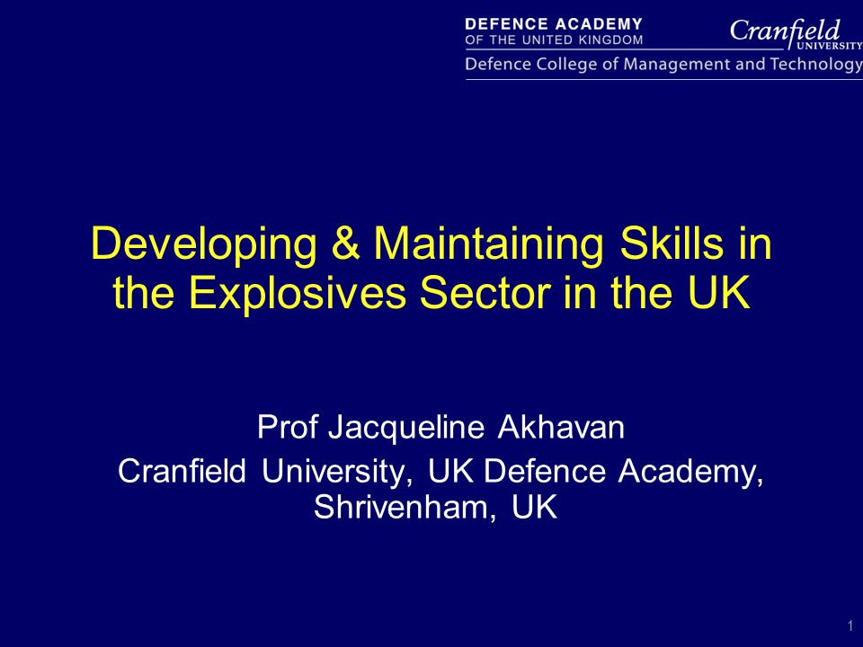1 Developing & Maintaining Skills in the Explosives Sector in the UK Prof Jacqueline Akhavan Cranfield University, UK Defence Academy, Shrivenham, UK
