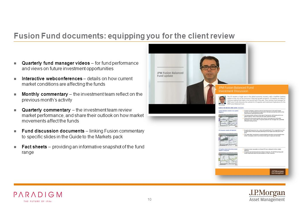 10 Fusion Fund documents: equipping you for the client review Quarterly fund manager videos – for fund performance and views on future investment opportunities Interactive webconferences – details on how current market conditions are affecting the funds Monthly commentary – the investment team reflect on the previous month's activity Quarterly commentary – the investment team review market performance, and share their outlook on how market movements affect the funds Fund discussion documents – linking Fusion commentary to specific slides in the Guide to the Markets pack Fact sheets – providing an informative snapshot of the fund range