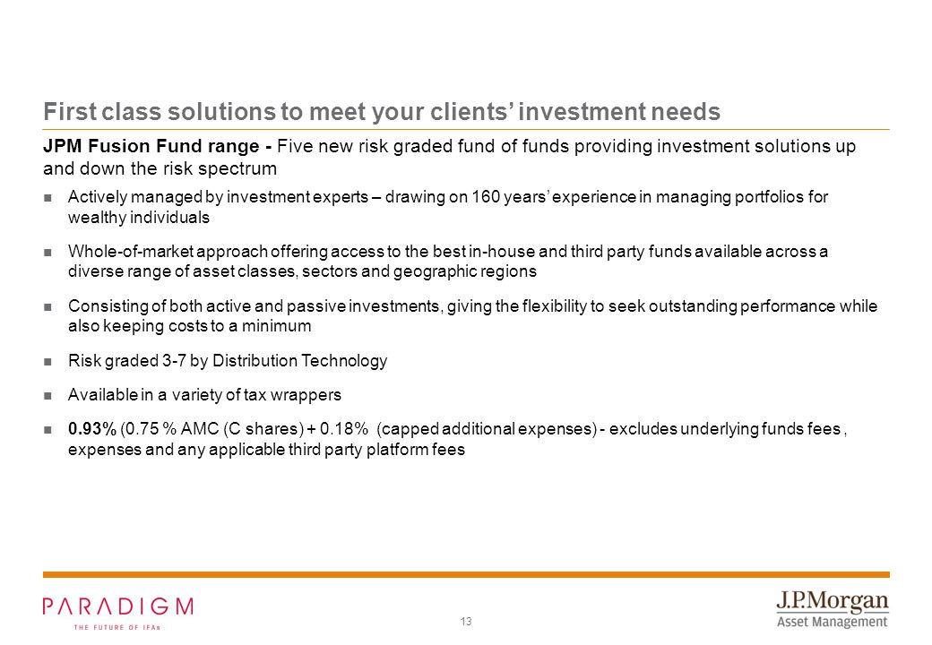 13 First class solutions to meet your clients' investment needs Actively managed by investment experts – drawing on 160 years' experience in managing portfolios for wealthy individuals Whole-of-market approach offering access to the best in-house and third party funds available across a diverse range of asset classes, sectors and geographic regions Consisting of both active and passive investments, giving the flexibility to seek outstanding performance while also keeping costs to a minimum Risk graded 3-7 by Distribution Technology Available in a variety of tax wrappers 0.93% (0.75 % AMC (C shares) + 0.18% (capped additional expenses) - excludes underlying funds fees, expenses and any applicable third party platform fees JPM Fusion Fund range - Five new risk graded fund of funds providing investment solutions up and down the risk spectrum