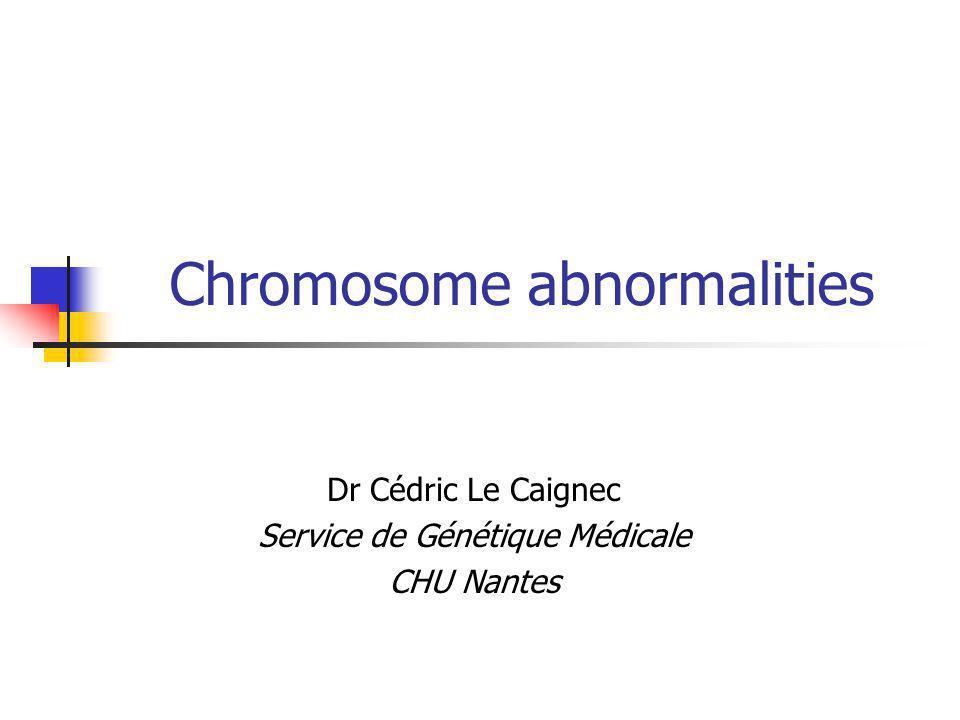 Chromosome abnormalities Dr Cédric Le Caignec Service de Génétique Médicale CHU Nantes