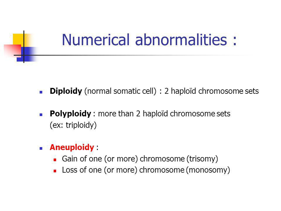 Diploidy (normal somatic cell) : 2 haploïd chromosome sets Polyploidy : more than 2 haploïd chromosome sets (ex: triploidy) Aneuploidy : Gain of one (