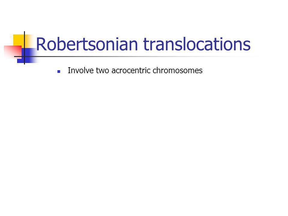 Robertsonian translocations Involve two acrocentric chromosomes
