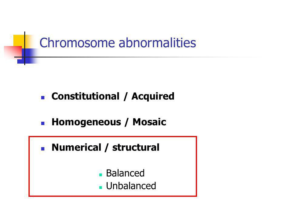 Constitutional / Acquired Homogeneous / Mosaic Numerical / structural Balanced Unbalanced Chromosome abnormalities