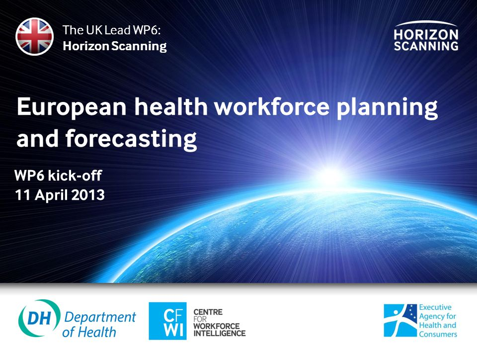 European health workforce planning and forecasting The UK Lead WP6: Horizon Scanning WP6 kick-off 11 April 2013