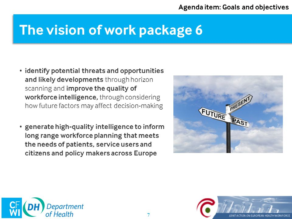 7 The vision of work package 6 identify potential threats and opportunities and likely developments through horizon scanning and improve the quality of workforce intelligence, through considering how future factors may affect decision-making generate high-quality intelligence to inform long range workforce planning that meets the needs of patients, service users and citizens and policy makers across Europe Agenda item: Goals and objectives