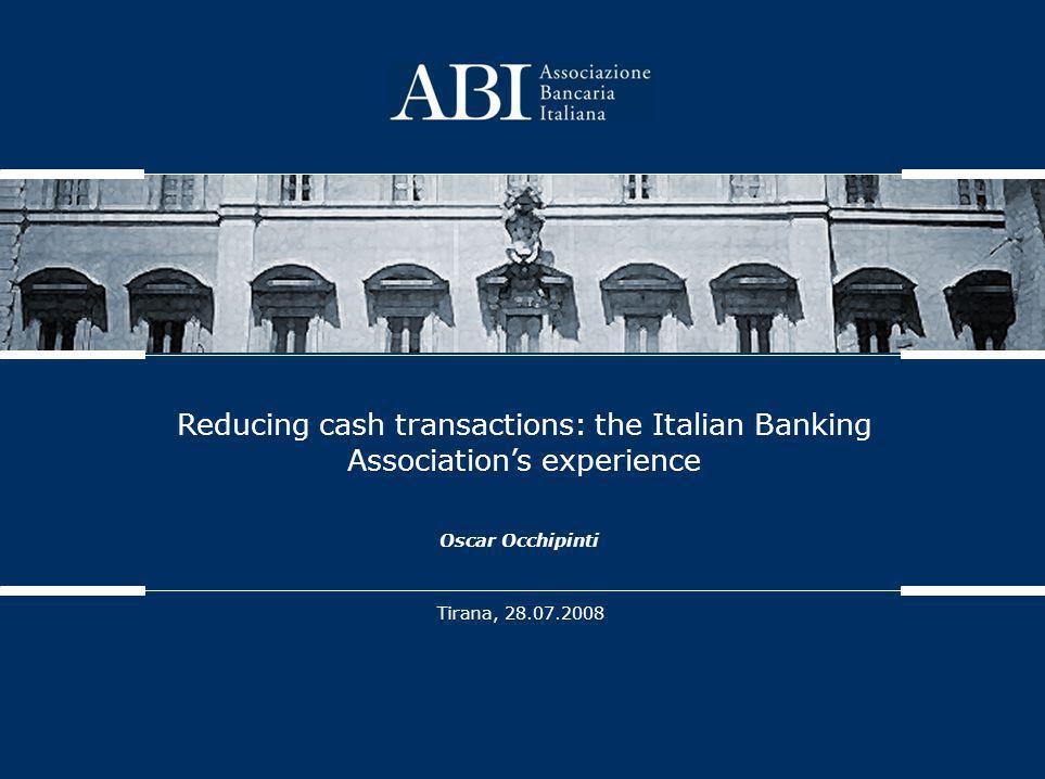 Reducing cash transactions: the Italian Banking Association's experience Tirana, 28.07.2008 Oscar Occhipinti