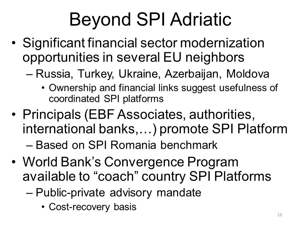 16 Beyond SPI Adriatic Significant financial sector modernization opportunities in several EU neighbors –Russia, Turkey, Ukraine, Azerbaijan, Moldova Ownership and financial links suggest usefulness of coordinated SPI platforms Principals (EBF Associates, authorities, international banks,…) promote SPI Platform –Based on SPI Romania benchmark World Bank's Convergence Program available to coach country SPI Platforms –Public-private advisory mandate Cost-recovery basis