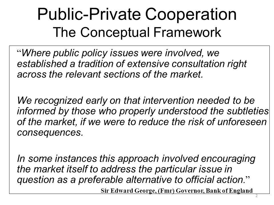2 Public-Private Cooperation The Conceptual Framework Where public policy issues were involved, we established a tradition of extensive consultation right across the relevant sections of the market.