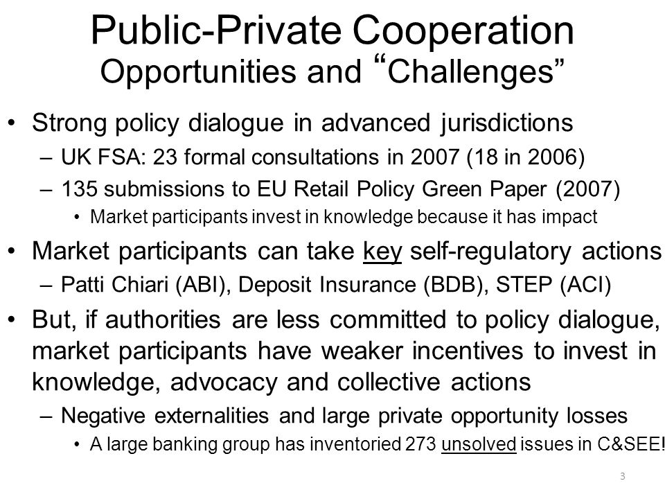 3 Strong policy dialogue in advanced jurisdictions –UK FSA: 23 formal consultations in 2007 (18 in 2006) –135 submissions to EU Retail Policy Green Paper (2007) Market participants invest in knowledge because it has impact Market participants can take key self-regulatory actions –Patti Chiari (ABI), Deposit Insurance (BDB), STEP (ACI) But, if authorities are less committed to policy dialogue, market participants have weaker incentives to invest in knowledge, advocacy and collective actions –Negative externalities and large private opportunity losses A large banking group has inventoried 273 unsolved issues in C&SEE.