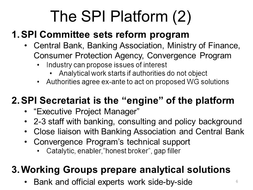 6 1.SPI Committee sets reform program Central Bank, Banking Association, Ministry of Finance, Consumer Protection Agency, Convergence Program Industry can propose issues of interest Analytical work starts if authorities do not object Authorities agree ex-ante to act on proposed WG solutions 2.SPI Secretariat is the engine of the platform Executive Project Manager 2-3 staff with banking, consulting and policy background Close liaison with Banking Association and Central Bank Convergence Program's technical support Catalytic, enabler, honest broker , gap filler 3.Working Groups prepare analytical solutions Bank and official experts work side-by-side The SPI Platform (2)