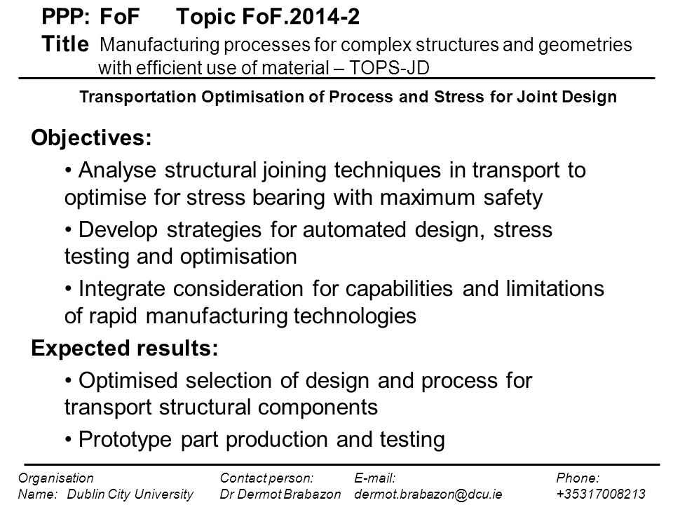 Optimised Transportation Component Design Design Generation Evaluation of possible RM routes Stress – strain modelling Combined design – process selection PPP: FoFTopic FoF.2014-2 Title Manufacturing processes for complex structures and geometries with efficient use of material