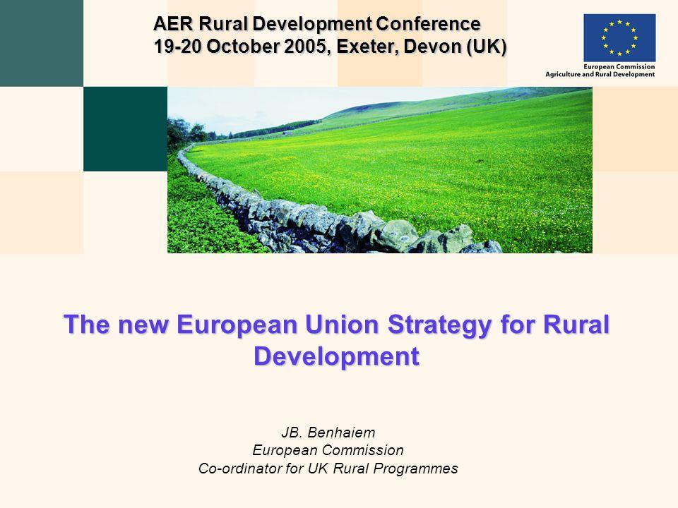 JB. Benhaiem European Commission Co-ordinator for UK Rural Programmes The new European Union Strategy for Rural Development AER Rural Development Conf