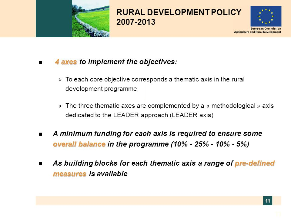 11 RURAL DEVELOPMENT POLICY 2007-2013 4 axes n 4 axes to implement the objectives:  To each core objective corresponds a thematic axis in the rural d