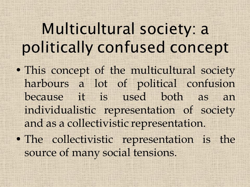 Multicultural society: a politically confused concept This concept of the multicultural society harbours a lot of political confusion because it is used both as an individualistic representation of society and as a collectivistic representation.