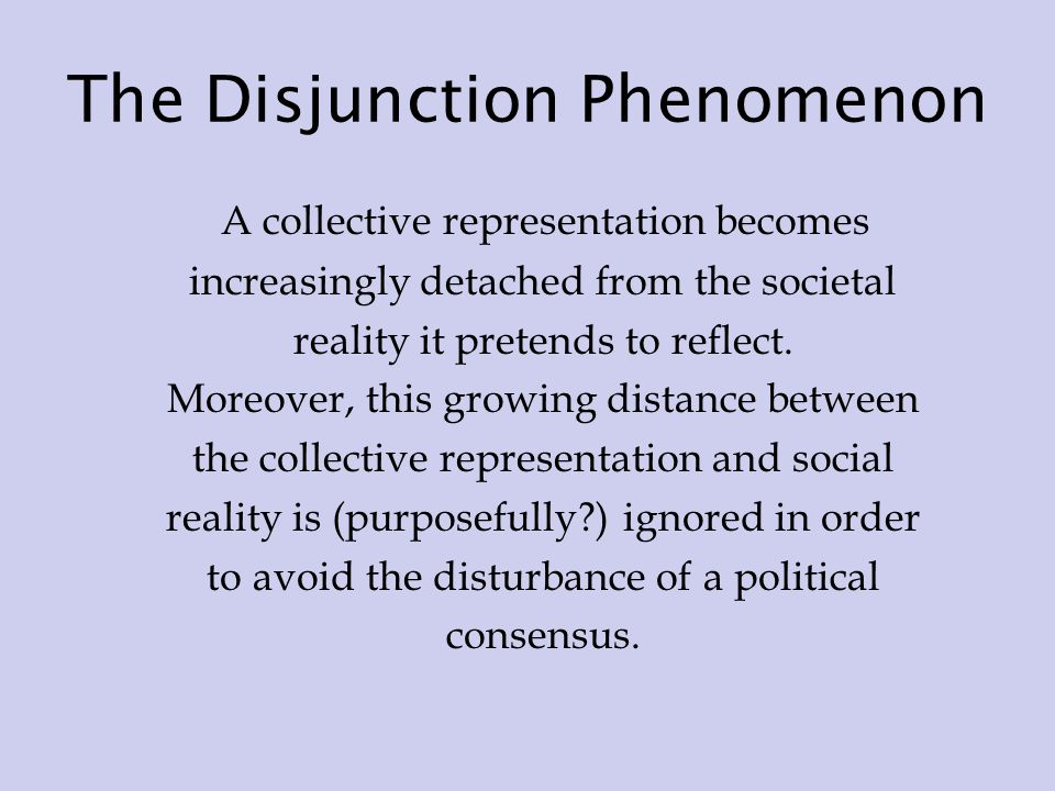 The Disjunction Phenomenon A collective representation becomes increasingly detached from the societal reality it pretends to reflect.