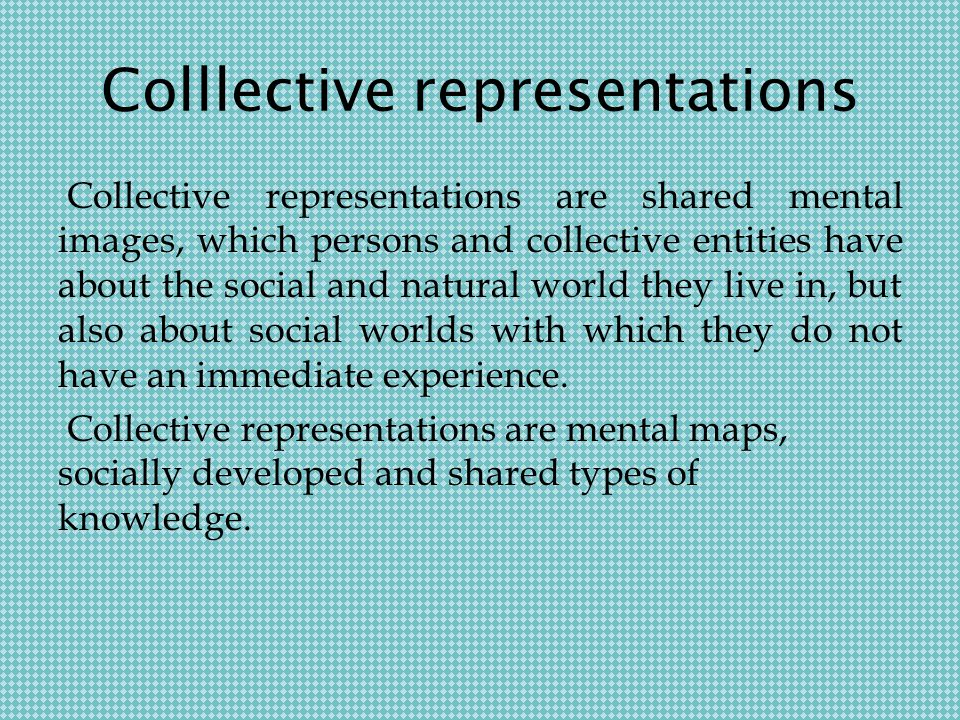 Colllective representations Collective representations are shared mental images, which persons and collective entities have about the social and natural world they live in, but also about social worlds with which they do not have an immediate experience.