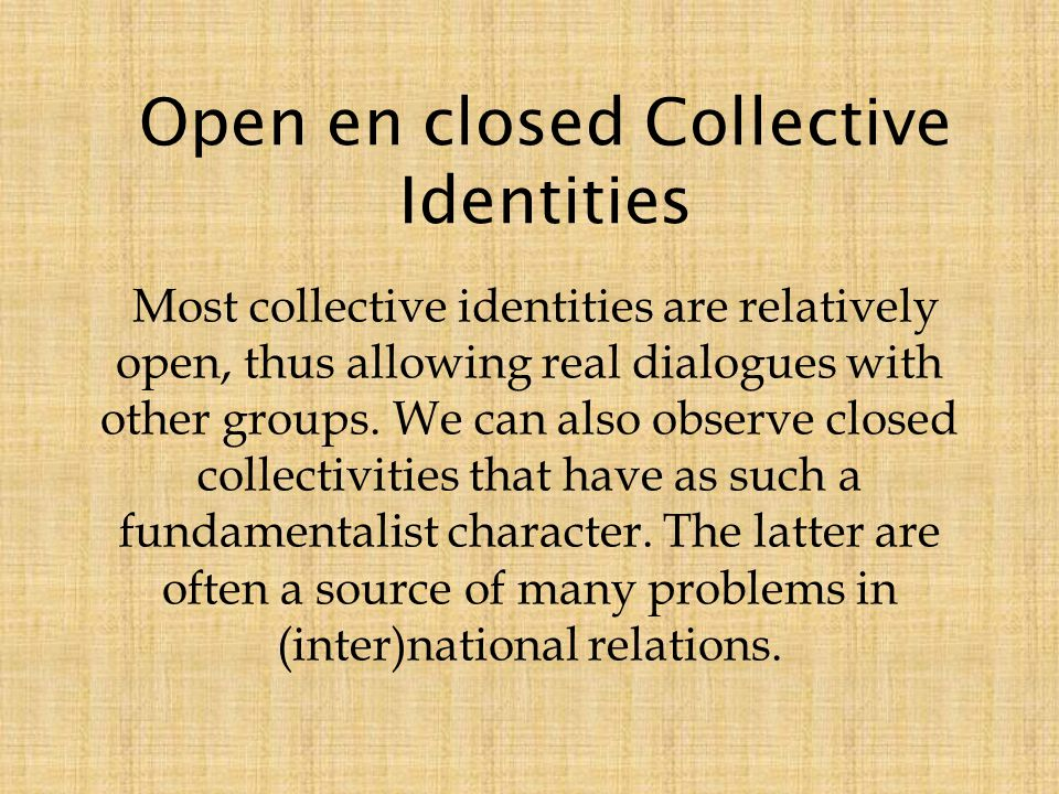 Most collective identities are relatively open, thus allowing real dialogues with other groups.