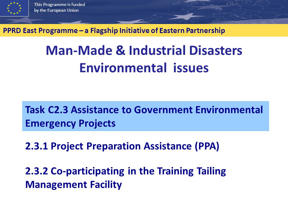 This Programme is funded by the European Union PPRD East Programme – a Flagship Initiative of Eastern Partnership Man-Made & Industrial Disasters Environmental issues 2.3.2 Co-participating in the Training Tailing Management Facility Task C2.3 Assistance to Government Environmental Emergency Projects 2.3.1 Project Preparation Assistance (PPA)