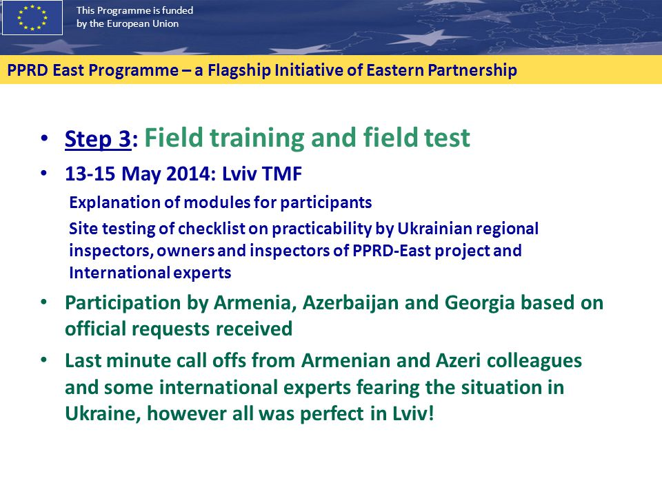 This Programme is funded by the European Union PPRD East Programme – a Flagship Initiative of Eastern Partnership Step 3: Field training and field test 13-15 May 2014: Lviv TMF Explanation of modules for participants Site testing of checklist on practicability by Ukrainian regional inspectors, owners and inspectors of PPRD-East project and International experts Participation by Armenia, Azerbaijan and Georgia based on official requests received Last minute call offs from Armenian and Azeri colleagues and some international experts fearing the situation in Ukraine, however all was perfect in Lviv!