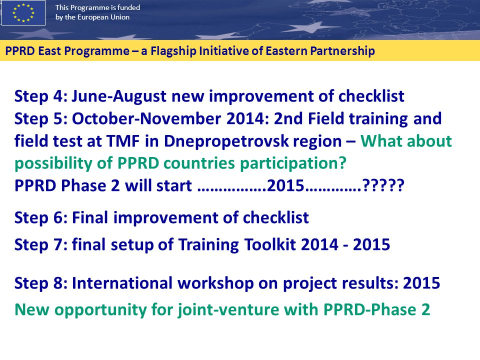 This Programme is funded by the European Union PPRD East Programme – a Flagship Initiative of Eastern Partnership Step 4: June-August new improvement of checklist Step 5: October-November 2014: 2nd Field training and field test at TMF in Dnepropetrovsk region – What about possibility of PPRD countries participation.
