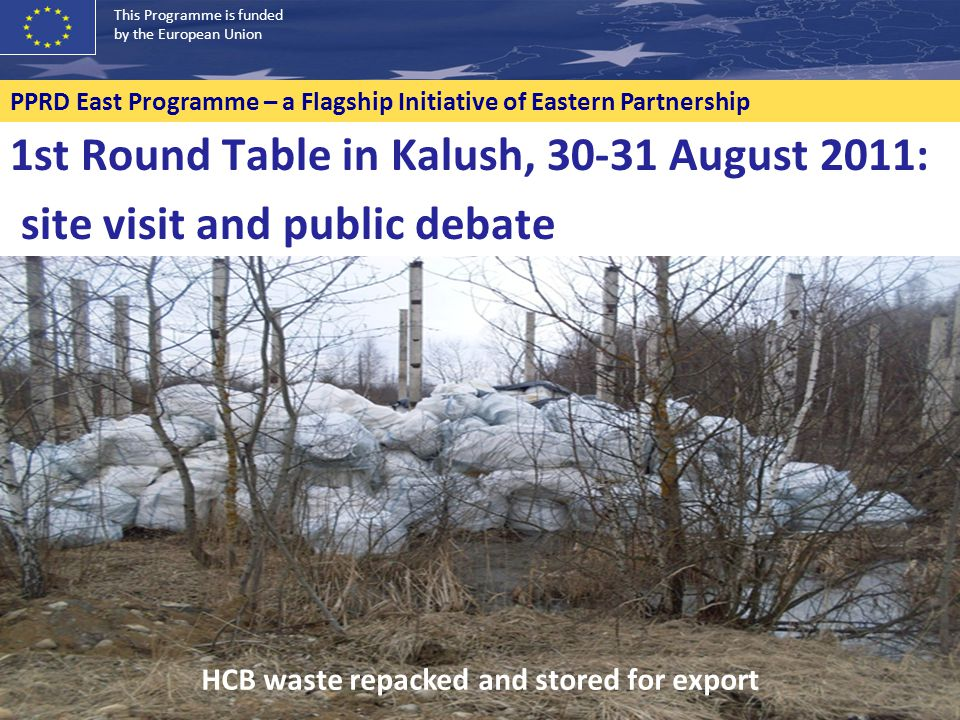 This Programme is funded by the European Union PPRD East Programme – a Flagship Initiative of Eastern Partnership 1st Round Table in Kalush, 30-31 August 2011: site visit and public debate HCB waste repacked and stored for export
